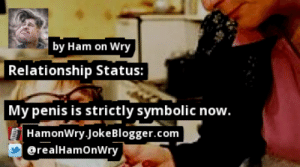 https://t.co/cQlYkf1xbi by @realHamOnWry #DirtyMouth https://t.co/WIieMQCd13: by Ham on Wry  Relationship Status:  My penis is strictly symbolic now.  HamonWry Joke Blogger.com  [ @realHamOnWry https://t.co/cQlYkf1xbi by @realHamOnWry #DirtyMouth https://t.co/WIieMQCd13