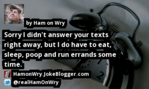 https://t.co/ZztMXI2Wkk by @realHamOnWry #Sleep https://t.co/WWXnQeitUR: by Ham on Wry  Sorry I didn't answer your texts  right away, but I do have to eat,  sleep, poop and run errands some  time.  HamonWry.JokeBlogger.com  @realHamonWry https://t.co/ZztMXI2Wkk by @realHamOnWry #Sleep https://t.co/WWXnQeitUR