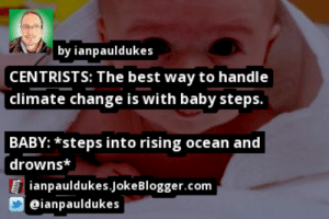 https://t.co/kvUU02kiRE by @ianpauldukes #Baby https://t.co/JOd3mn7DoM: by ianpauldukes  CENTRISTS: The best way to handle  | climate change is with baby steps.  BABY: *steps into rising ocean and  drowns*  ianpauldukes.JokeBlogger.com  O eianpauldukes https://t.co/kvUU02kiRE by @ianpauldukes #Baby https://t.co/JOd3mn7DoM