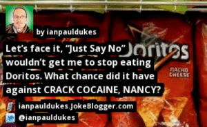 """Memes, Blogger, and Cocaine: by ianpauldukes  Let's face it, """"Just Say No""""orites  wouldn't get me to stop eating  Doritos. What chance did it have  against CRACK COCAINE, NANCY?  NACHO  CHEESE  ianpauldukes.joke Blogger.com  eianpauldukes https://t.co/zqh5Prpo2g by @ianpauldukes #Doritos https://t.co/emgmIeupbz"""