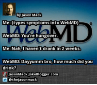 by Jason Mack  Me: (types symptoms into WebMD)  Alalh  WebMD: You're hungover.  Me: Nah,I haven t drank in 2 weeks.  WebMD: Dayyumm bro, how much did you  drink?  JasonMack.JokeBlogger.com  @thejasonmack https://t.co/aLSmEBeQXN by @thejasonmack #WebMD https://t.co/y4z8PQM5jO