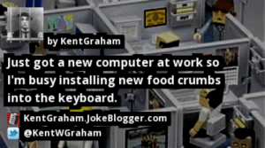 https://t.co/MaOAzCziGf by @KentWGraham #Work https://t.co/WtbdjRnZC7: by KentGraham  Just got a new computer at work so  |I'm busy installing new food crumbs  into the keyboard.  KentGraham.JokeBlogger.com  @KentWGraham https://t.co/MaOAzCziGf by @KentWGraham #Work https://t.co/WtbdjRnZC7