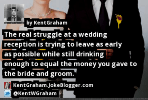 https://t.co/DlaGA5pFM1 by @KentWGraham #Marriage https://t.co/1khfKgF1de: by KentGraham  The real struggle at a wedding  reception is trying to leave as early  as possible while still drinking  enough to equal the money you gave to  the bride and groom.  KentGraham.JokeBlogger.com  @KentWGraham  HO https://t.co/DlaGA5pFM1 by @KentWGraham #Marriage https://t.co/1khfKgF1de