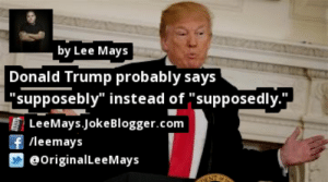 """https://t.co/94c7chljiR by @OriginalLeeMays #DonaldTrump https://t.co/uvv3grVYPR: by Lee Mays  Donald Trump probably says  """"supposebly"""" instead of """"supposedly.""""  LeeMays.JokeBlogger.com  f /leemays  @OriginalLeeMays https://t.co/94c7chljiR by @OriginalLeeMays #DonaldTrump https://t.co/uvv3grVYPR"""