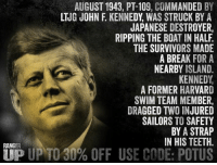 Memes, John F. Kennedy, and Break: BY  LTJG JOHN F KENNEDY WAS STRUCK BY A  JAPANESE DESTROYER,  RIPPING THE BOAT IN HALF  THE SURVIVORS MADE  A BREAK FOR A  NEARBY ISLAND.  KENNEDY  A FORMER HARVARD  SWIM TEAM MEMBER,  DRAGGED TWO INJURED  SAILORS TO SAFETY  BY A STRAP  IN HIS TEETH  RANGER  TIP UP TO 30% OFF USE CODE: POTUS He's so dreamy.   RangerUp.com