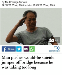 25 May: By Mail Forei  04:29 EDT 25 May 2009, updated 09:32 EDT 25 May 2009  ian Service  I O  Share  comments  Man pushes would-be suicide  jumper off bridge because he  was taking too long