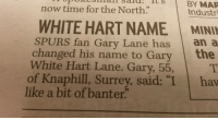 "Memes, Spurs, and 🤖: BY MAR  now time for the North:  Industri  WHITE HART NAME MINIM  SPURS fan Gary Lane has  an a  changed his name to Gary  the  White Hart Lane. Gary, 55,  of Knaphill, Surrey, said  ""I hav  like a bit of banter"" Banter 🙈"