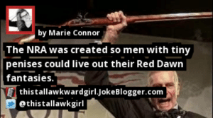 https://t.co/fPtZClbXYi by @thistallawkgirl #NRA https://t.co/6eRDj4WKOh: by Marie Connor  The NRA was created so men with tiny  penises could live out their Red Dawn  fantasies.  thistallawkwardgirl.JokeBlogger.com  ethistallawkgirl https://t.co/fPtZClbXYi by @thistallawkgirl #NRA https://t.co/6eRDj4WKOh