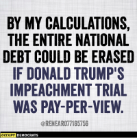 Memes, Http, and Trump: BY MY CALCULATIONS,  THE ENTIRE NATIONAL  DEBT COULD BE ERASED  IF DONALD TRUMP'S  IMPEACHMENT TRIAL  WAS PAY-PER-VIEW  @RENEAR077165756  DEMOCRATS 25 Brutally Hilarious Trump Impeachment Memes: http://bit.ly/2N8yUHF