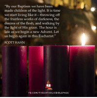 """fruitless: """"By our Baptism we have been  made children of the light. It is time  we start living like it-throwing off  the fruitless works of darkness, the  desires of the flesh, and walking by  the light of His grace. The hour is  late as we begin a new Advent. Let  us begin again in this Eucharist.""""  SCOTT HAHN  FB.COM/THECATHOLICBIBLEPAGE"""