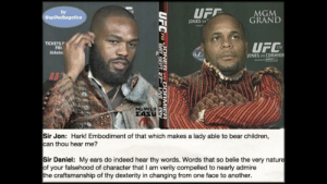 Children, Ufc, and Bear: by  @spilledbagofice  MGM  GRAND  ONES S  TICKETS  FRI  ticketn  UFC  17  ONES Vs CORMIER  Sir Jon: Hark! Embodiment of that which makes a lady able to bear children,  can thou hear me?  Sir Daniel: My ears do indeed hear thy words. Words that so belie the very nature  of your falsehood of character that I am verily compelled to nearly admire  the craftsmanship of thy dexterity in changing from one face to another. .