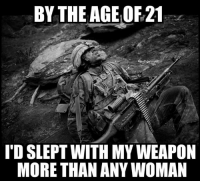 I may not remember all the women I've slept with, but I still remember the serial number of the M249 SAW I carried in Iraq.: BY THE AGE OF21  'D SLEPT WITH MY WEAPON  MORE THAN ANY WOMAN I may not remember all the women I've slept with, but I still remember the serial number of the M249 SAW I carried in Iraq.
