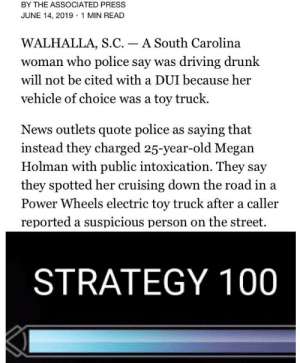 Click, Driving, and Drunk: BY THE ASSOCIATED PRESS  JUNE 14, 2019 1 MIN READ  WALHALLA, S.C. A South Carolina  woman who police say was driving drunk  will not be cited with a DUI because her  vehicle of choice was a toy truck.  News outlets quote police as saying that  instead they charged 25-year-old Megan  Holman with public intoxication. They say  they spotted her cruising down the road in a  Power Wheels electric toy truck after a caller  reported a suspicious person on the street.  STRATEGY 100 Click it or ticket...