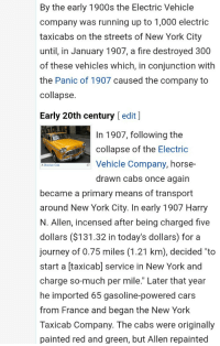 """Back to the Future, Cars, and Fire: By the early 1900s the Electric Vehicle  company was running up to 1,000 electric  taxicabs on the streets of New York City  until, in January 1907, a fire destroyed 300  of these vehicles which, in conjunction with  the Panic of 1907 caused the company to  collapse  Early 20th century [ edit]  In 1907, following the  collapse of the Electric  Vehicle Company, horse  drawn cabs once again  A Checker Cab.  became a primary means of transport  around New York City. In early 1907 Harry  N. Allen, incensed after being charged five  dollars ($131.32 in today's dollars) for a  journey of 0.75 miles (1.21 km), decided """"to  start a [taxicab] service in New York and  charge so-much per mile."""" Later that year  he imported 65 gasoline-powered cars  from France and began the New York  Taxicab Company. The cabs were originally  painted red and green, but Allen repainted"""