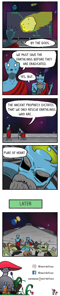 Heart, Ancient, and Webcomics: BY THE GODS  WE MUST SAVE THE  EARTHLINGS BEFORE THEY  。  ARE ERADICATED  ) ( YES, BUT   THE ANCIENT PROPHECY DICTATES  THAT WE ONLY RESCUE EARTHLINGS  WHO ARE  PURE OF HEART   LATER  L.  マー   Ơ| @weirdofozz  @weirdofozz  PATREON |weirdOTOZZ [OC] Pure of Heart