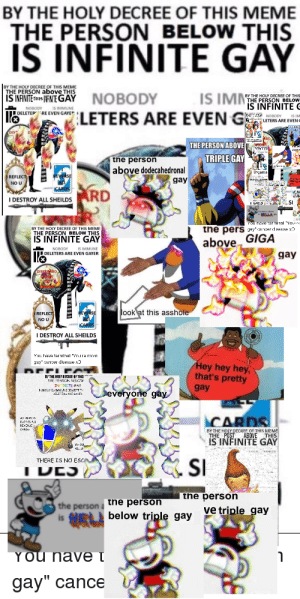 """Meme, Oxygen, and Dank Memes: BY THE HOLY DECREE OF THIS MEME  THE PERSON BELOW THIS  IS INFINITE GAY  JBY THE HOLY DECREE OF THIS MEME  THE PERSON above THIS  IS IM  iS INFINITE ES FINITEGAY  NOBODY  RY THE MOLY DECREE OF THE  THE PERSON BELOW  NFINITE  LETERS ARE EVEN G  DELETEPRE EVEN GAYER  LETERS ARE EVEN.  THE PERSON ABOVE  TRIPLE GAY  tne person  above dodecahedronal  REFLECT  gay  2  DESTROY ALL SHEILDS RD  MELLA P  the perS 3ay1ar dee  BY THE HOLY DECREE OF THIS MEME  NEINITE GAY  above GIGA  NORODY IS MLNG  DELETERS ARE EVEN GAYER  gay  look at this asshole  REFLECT)  NO U  I DESTROY ALL SHEILDS  TT  Hey hey hey,  that's pretty  BTHE HO R THe  gay  everyone gay  CARDS  C S MEME  BYHE  iS INFINITE GAY  THERE IS NO ESCA  SI  IDES  the person  ve triple gay  the person a he person  below triple gay  is  YOU NAVe t  gay"""" cance If you inhale oxygen in front of this you have infinitely gay"""