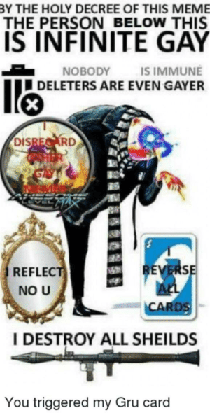 Just giving you guys the most effective way to win an argument: BY THE HOLY DECREE OF THIS MEME  THE PERSON BELOW THIS  IS INFINITE GAY  NOBODY  IS IMMUNE  DELETERS ARE EVEN GAYER  DISRECARD  REVERSE  ALL  CARDS  REFLECT  NO U  I DESTROY ALL SHEILDS  You triggered my Gru card Just giving you guys the most effective way to win an argument
