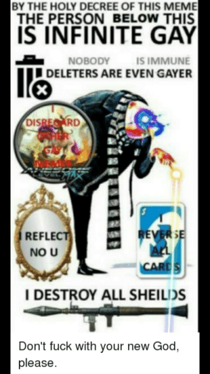 Get Fuced: BY THE HOLY DECREE OF THIS MEME  THE PERSON BELOW THIS  IS INFINITE GÂY  IS IMMUNE  DELETERS ARE EVEN GAYER  NOBODY  DISREARD  HER  REVERSE  ALL  CARDS  REFLECT  NO U  I DESTROY ALL SHEILIDS  Don't fuck with your new God,  please. Get Fuced