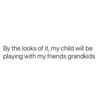 Friends, Meme, and Memes: By the looks of it, my child will be  playing with my friends grandkids Tag a late bloomer.. @sobasicicanteven for more meme greatness @sobasicicanteven @sobasicicanteven