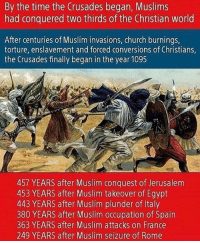"""By the time the Crusades began, Muslims  had conquered two thirds of the Christian world  After centuries of Muslim invasions, church burnings,  torture, enslavement and forced conversions of Christians  the Crusades finally began in the year 1095  457 YEARS after Muslim conquest of Jerusalem  453 YEARS after Muslim takeover of Egypt  443 YEARS after Muslim plunder of Italy  380 YEARS after Muslim occupation of Spain  363 YEARS after Muslim attacks on France  249 YEARS after Muslim seizure of Rome """"What about those crusades? Christians commit violent acts in the name of their religion too!"""" I highly recommend to anyone that you take a look at the work of Bill Warner of Political Islam. Politics Paleoconservative StopRadicalIslam FeminismIsCancer ------------------- FOLLOW MY BACKUP AND MEME PAGE, ( @paleocons_memes ) ------------------- FOLLOW MY MUSIC ACCOUNT, ( @rocklovers_unite ) ------------------- Follow My Partners 👇🏼 @all_american_post @rightwingmovement @crooked_killary @feelthebernofyourwallet @conservative.liberty @coolidgeconservative.v2"""