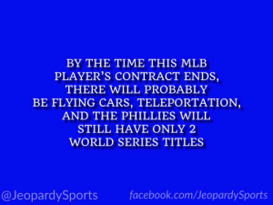 """Who is: Bryce Harper?"" #JeopardySports #Phillies https://t.co/rdz9HKQgDj: BY THE TIME THIS MLB  PLAYER'S CONTRACT ENDS,  THERE WILL PROBABLY  BE FLYING CARS, TELEPORTATION,  AND THE PHILLIES WILL  STILL HAVE ONLY 2  WORLD SERIES TITLES  @JeopardySports facebook.com/JeopardySports ""Who is: Bryce Harper?"" #JeopardySports #Phillies https://t.co/rdz9HKQgDj"