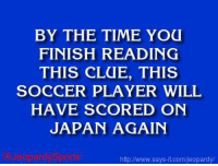 """""""Who is: Carli Lloyd?"""" JeopardySports: BY THE TIME YOU  FINISH READING  THIS CLUE, THIS  SOCCER PLAYER WILL  HAVE SCORED ON  JAPAN AGAIN  http w.says it.com/jeopardy/ """"Who is: Carli Lloyd?"""" JeopardySports"""