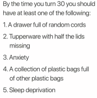 All of the above here 🙋🏼 @kica.333: By the time you turn 30 you should  have at least one of the following  1.A drawer full of random cords  2. Tupperware with half the lids  missing  3. Anxiety  4. A collection of plastic bags full  of other plastic bags  5. Sleep deprivation All of the above here 🙋🏼 @kica.333