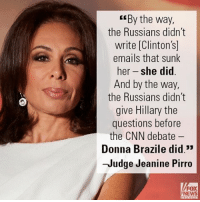 """Children, cnn.com, and Hillary Clinton: By the way,  the Russians didn't  write Clinton  emails that sunk  her -she did  And by the way  the Russians didn't  give Hillary the  questions before  the CNN debate  Donna Brazile did.""""  -Judge Jeanine Pirro  FOX  NEWS Last night, Judge Jeanine Pirro had a message for those on the left acting """"like children"""" because Hillary Clinton lost the election five months ago."""