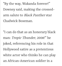 "Fucking, Movies, and Pretentious: ""By the way, Wakanda forever!""  Downey said, making the crossed-  arm salute to Black Panther  Chadwick Boseman.  star  ""I can do that as an honorary black  man: Tropic Thunder, 2008!"" he  joked, referencing his role in that  Hollywood satire as a pretentious  white actor who thinks he can play  an African-American soldier in a <p><a href=""http://siryouarebeingmocked.tumblr.com/post/173971581515/trigonsdottir-pyppenia-robert-downey-jr-is-a"" class=""tumblr_blog"">siryouarebeingmocked</a>:</p>  <blockquote><p><a href=""http://trigonsdottir.tumblr.com/post/173285397699/pyppenia-robert-downey-jr-is-a-fucking-demon-for"" class=""tumblr_blog"">trigonsdottir</a>:</p><blockquote> <p><a href=""http://hawkgirl.co.vu/post/173270568093/robert-downey-jr-is-a-fucking-demon-for-1-playing"" class=""tumblr_blog"">pyppenia</a>:</p> <blockquote><p>robert downey jr is a fucking demon for 1. playing in blackface in the first place & <a href=""http://ew.com/movies/2018/04/24/robert-downey-jr-speech-avengers-infinity-war-premiere/"">2. calling himself an """"""honorary black man""""""</a> for doing black face</p></blockquote>  <p>Oh so are yall gonna hop off his dick now </p> </blockquote> <p>OP, you do realize the entire point of that role is that he's playing a pretentious yet talented nitwit who either doesn't know or doesn't care about the connotations of his disguise?</p><p>Just like he was joking here?<br/></p></blockquote>  <p>Every time somebody doesn't understand Tropic Thunder, a puppy dies.</p>"
