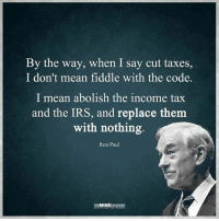 (CS): By the way, when I say cut taxes,  I don't mean fiddle with the code.  I mean abolish the income tax  and the IRS, and replace them  with nothing  Ron Paul  THE MIN (CS)