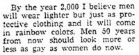 Tumblr, Blog, and Http: By the year 2,000 I believe men  will wear lighter but just as pro-  tective clothing and it will come  in rainbow colors. Men 50 years  from now should look more or  less as gay as women do row. yesterdaysprint: Lubbock Morning Avalanche, Texas, January 2, 1952