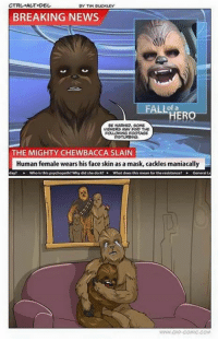 tim buckley: BY TIM BUCKLEY  BREAKING NEWS  of a  HER  BE WARNED. SOME  VIEWERS MAV FIND THE  FOLLOWING FOOTAS  THE MIGHTY CHEWBACCA SLAIN  Human female wears his face skin as a mask, cackles maniacally  day? »-Who is this psychopath? why did she do it? What does this mean for the resistance? General L.
