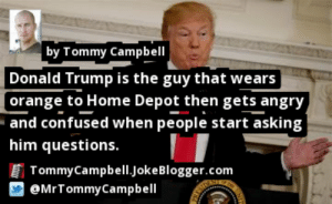 https://t.co/g7q8Pjwdvb by @MrTommyCampbell #DonaldTrump https://t.co/KKyShD36A9: by Tommy Campbell  Donald Trump is the guy that wears  [orange to Home Depot then gets angry  and confused when people start asking  him questions.  TommyCampbell.JokeBlogger.com  @MrTommyCampbell https://t.co/g7q8Pjwdvb by @MrTommyCampbell #DonaldTrump https://t.co/KKyShD36A9