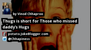 https://t.co/NlGt6zGnyC by @Chhapiness #Parents https://t.co/xA0yqNtrDI: by Vinod Chhaproo  Thugs is short for Those who missed  daddy's Hugs  potato.JokeBlogger.com  @Chhapiness https://t.co/NlGt6zGnyC by @Chhapiness #Parents https://t.co/xA0yqNtrDI
