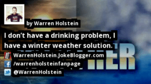 https://t.co/RezqnyemtS by @WarrenHolstein #Weather https://t.co/kKuCfoKdRG: by Warren Holstein  I don't have a drinking problem, I  HER  have a winter weather solution.]  WarrenHolstein.JokeBlogger.com  f /warrenholsteinfanpage  @WarrenHolstein https://t.co/RezqnyemtS by @WarrenHolstein #Weather https://t.co/kKuCfoKdRG