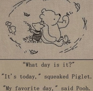 "what day: by  ""What day is it?""  ""It's today, squeaked Piglet.  ""My favorite day, "" said Pooh."