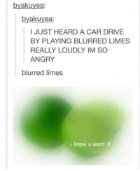 Since its my cakeday, heres the meme that changed my life.: byakuyea:  byakuyea  I JUST HEARD A CAR DRIVE  BY PLAYING BLURRED LIMES  REALLY LOUDLY IM SO  ANGRY  blurred limes  i know u want it Since its my cakeday, heres the meme that changed my life.