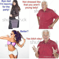 Snapchat : dankmemesgang Meme Cloud: Bye dad  Not dressed like  I'm leaving  that you aren't  for the  young lady!  party!  sh  shutters ruck  Better?  Yas bitch slay!  Shuto  meme cloud Snapchat : dankmemesgang Meme Cloud
