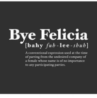 ✌🏾......: Bye Felicia  Ibahy fub le e-shuh  A conventional expression used at the time  of parting from the undesired company of  a female whose name is of no importance  to any participating parties. ✌🏾......