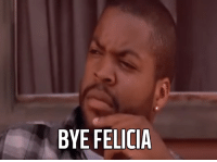 When someone tells me that they're never gonna shop at the store I work at ever again because I can't accept their return: BYE FELICIA When someone tells me that they're never gonna shop at the store I work at ever again because I can't accept their return
