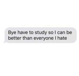 Can, Study, and Hate: Bye have to study so I can be  better than everyone I hate