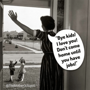 """Via: The Mother Octopus: """"Bye kids!  I love you!  Don't come  home until  you have  jobs!  OTheMotherOctopus Via: The Mother Octopus"""