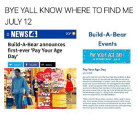 Club, Family, and Lost: BYE YALL KNOW WHERE TO FIND ME  JULY 12  NEWS4  Build-A-Bear announces  first-ever 'Pay Your Age  Day'  Build-A-Bear  Events  PAY YOUR AGE DAY!  IN STORES ONLY  July 12  TWEET  SHARE  EMAIL  Pay Your Age Day  My 12, 201s  Join us for the first-ever Pay Your Age Day ot Build-A-Beor  Workshopl On July 12, you con pay your oge for any furey  friend tho workshop(* it's easy-how old you are as how  much your furry friend costs. it's our biggest in-store deal  EVER- and it's a special offer for Bonus Club members If  you're not a Bonus Club member, it's free and eosy to join  Join now to save time, or sign up in the Workshop See you in  the Workshop on July 12- bring in the whole family and  hare the experience with BuildABeorl  here  Offer volid for Bonus Club members. Offer volid in stores  only. Lmit one per Guest, must be present for offer. Some  exclusions apply. Connot be combined with ony other offer  While supplies lost. Outtits and accessories sold separotely  Minimum price $1. See an associate for details <p>I&rsquo;ve never stepped foot in one of these stores</p>