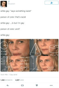 Blackpeopletwitter, White, and Racist: @byejhali  white gay: *says something racist*  person of color: that's racist  white gay: ...b-but i'm gay  person of color: and?  white gay:  30° 45 60°  sin xdx--COSx +C  10  sin  ах  2  2  tan  3  dx  sin x  30°  arctg  10:51 PM 1 Dec 2016  1,302 RETWEETS2,307 LIKES <p>There&rsquo;s no getting outta this one (via /r/BlackPeopleTwitter)</p>