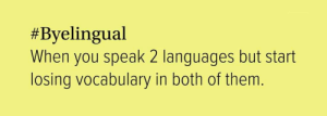 Speak, Them, and You:  #Byelingual  When you speak 2 languages but start  losing vocabulary in both of them.