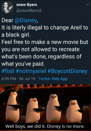 Disney, Twitter, and Black: Byers  snow  @snowByers2  Dear @Disney,  It is literly illegal to change Areil to  a black girl.  Feel free to make a new movie but  you are not allowed to recreate  what's been done, regardless of  what you've paid.  #fixit #notmyariel #BoycottDisney  6:09 PM 06 Jul 19 Twitter Web App  Well boys, we did it. Disney is no more. #BoycottDisney
