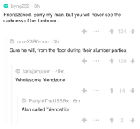 "Friendzone, Sorry, and Wholesome: byng259 3h  Friendzoned. Sorry my man, but you will never see the  darkness of her bedroom  ..1134  oo0-X3RO-ooo 3h  Sure he will, from the floor during their slumber parties  1128  farisjamjoom 49m  Wholesome friendzone  14  PartylnTheUSSRx 6m  Also called 'friendship'  3 <p>Wholesome friendzone via /r/wholesomememes <a href=""https://ift.tt/2LYXyae"">https://ift.tt/2LYXyae</a></p>"