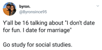 """Blackpeopletwitter, Marriage, and Date: byron  @Byronsince95  Y'all be 16 talking about """"I don't date  for fun. I date for marriage""""  Go study for social studies. <p>Kids these days (via /r/BlackPeopleTwitter)</p>"""