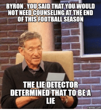 lie: BYRON, YOUSAID THAT YOU VVOULD  NOT NEEDCOUNSELINGAT THE END  THIS FOOTBALLSEASON  THE LIEDETECTOR  DETERMINED THATTO BEA  LIE  memes.COM