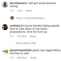 Ass, Memes, and Fuck: byronbowers I def got some answers  wrong  16h 1 like Reply  Reply to byronbowers...  untitled_0.1 youre literally telling people  how to vote down to the exact  propositions. shut the fuck up  21h 713 likes Reply  View replies (49)  ghostchasekillah goofy ass nigga telling  me how to vote  21h 462 likes Reply Damn. @Untitled_0.1 needs to switch to indica. I didn't know some boring Los Angeles propositions could rile you up so much!